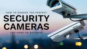 How to choose the perfect security cameras for your home or business
